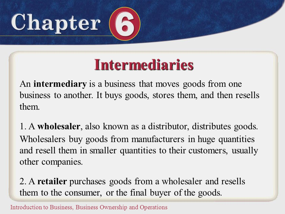 Intermediaries An intermediary is a business that moves goods from one business to another. It buys goods, stores them, and then resells them.