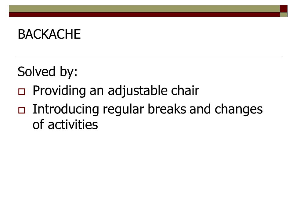BACKACHE Solved by: Providing an adjustable chair.