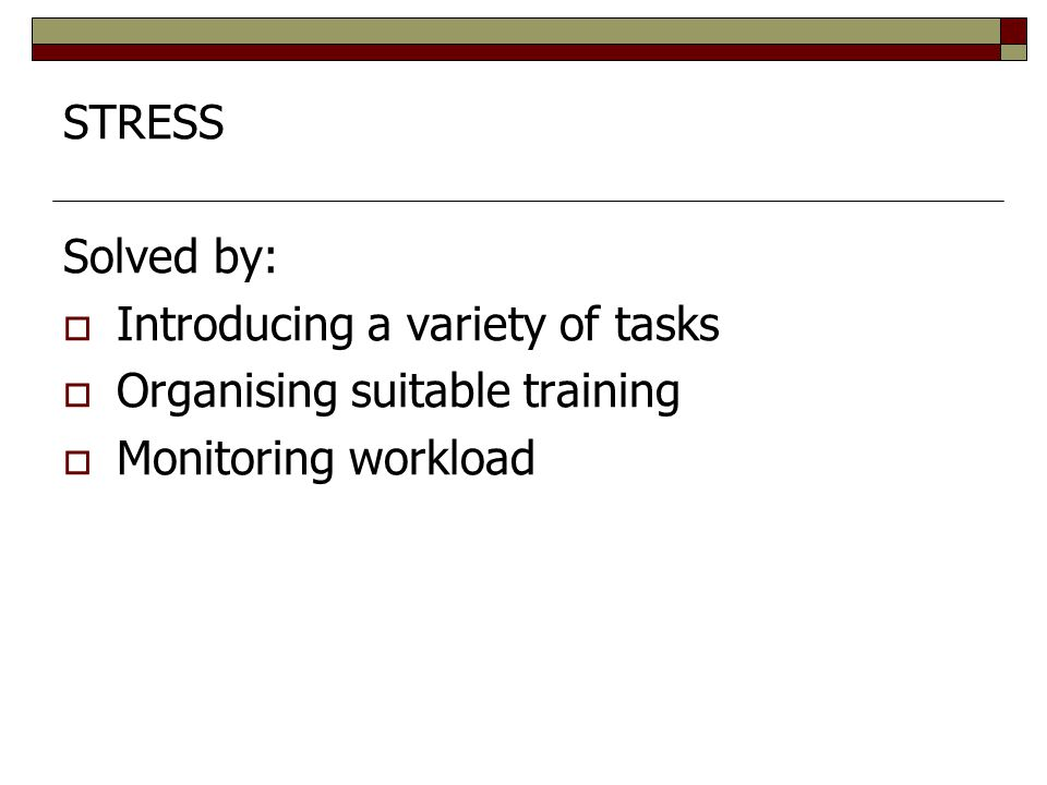 STRESS Solved by: Introducing a variety of tasks Organising suitable training Monitoring workload