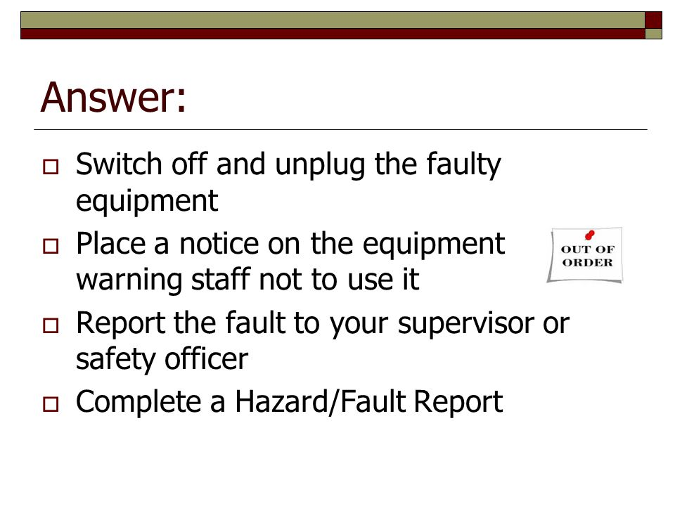 Answer: Switch off and unplug the faulty equipment