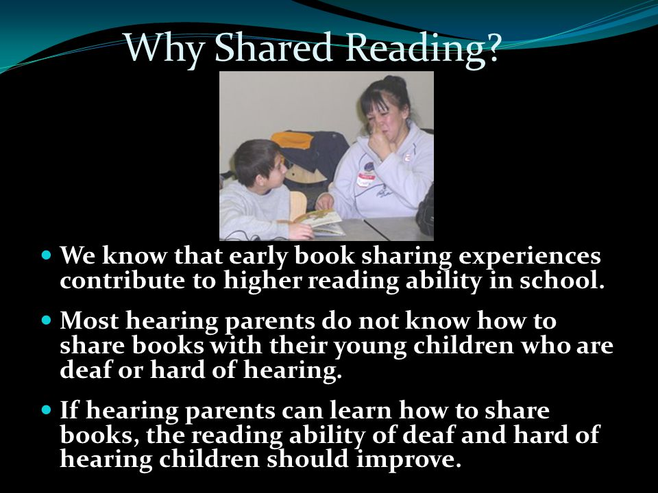 Why Shared Reading We know that early book sharing experiences contribute to higher reading ability in school.