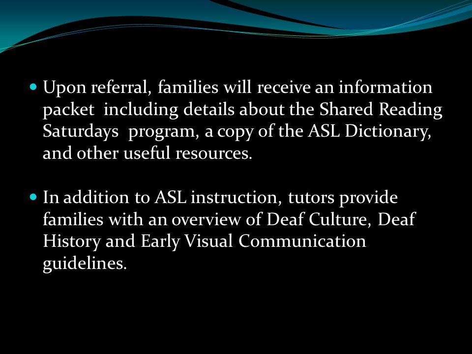 Upon referral, families will receive an information packet including details about the Shared Reading Saturdays program, a copy of the ASL Dictionary, and other useful resources.