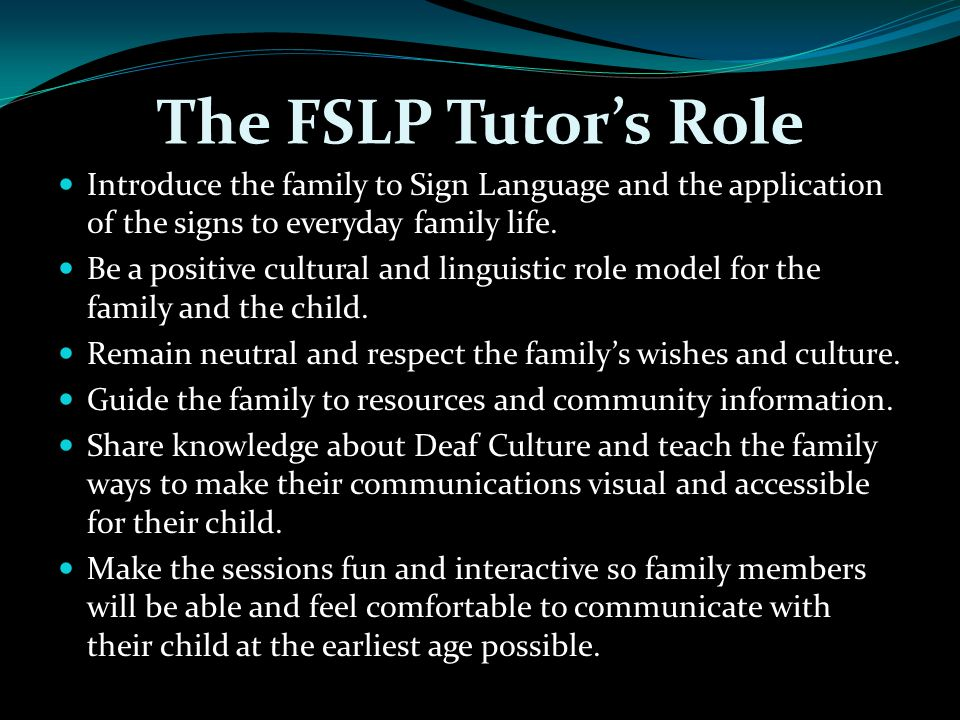 The FSLP Tutor's Role Introduce the family to Sign Language and the application of the signs to everyday family life.