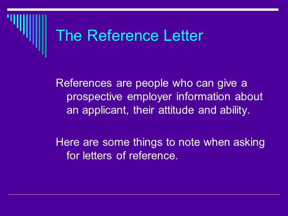 The Reference Letter References are people who can give a prospective employer information about an applicant, their attitude and ability.
