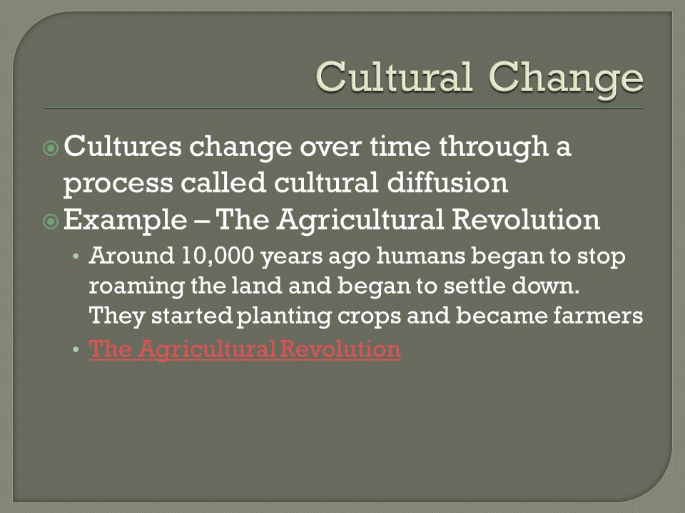 Cultural Change Cultures change over time through a process called cultural diffusion. Example – The Agricultural Revolution.