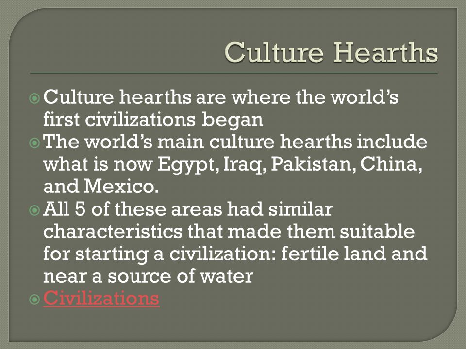 Culture Hearths Culture hearths are where the world's first civilizations began.