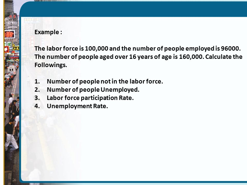 Example : The labor force is 100,000 and the number of people employed is
