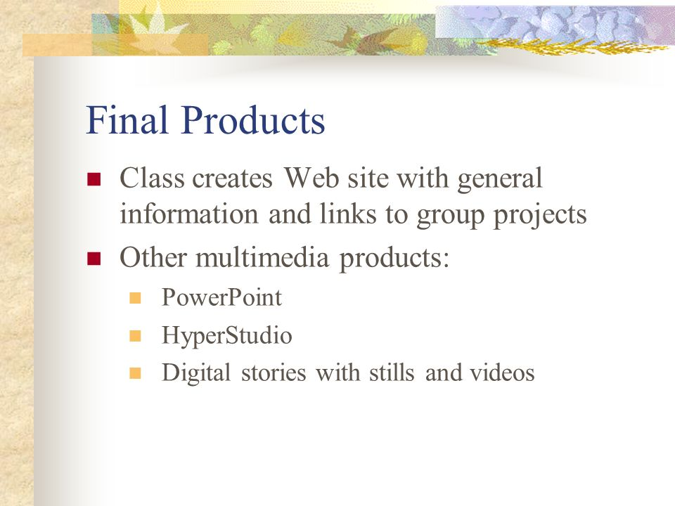 Final Products Class creates Web site with general information and links to group projects. Other multimedia products: