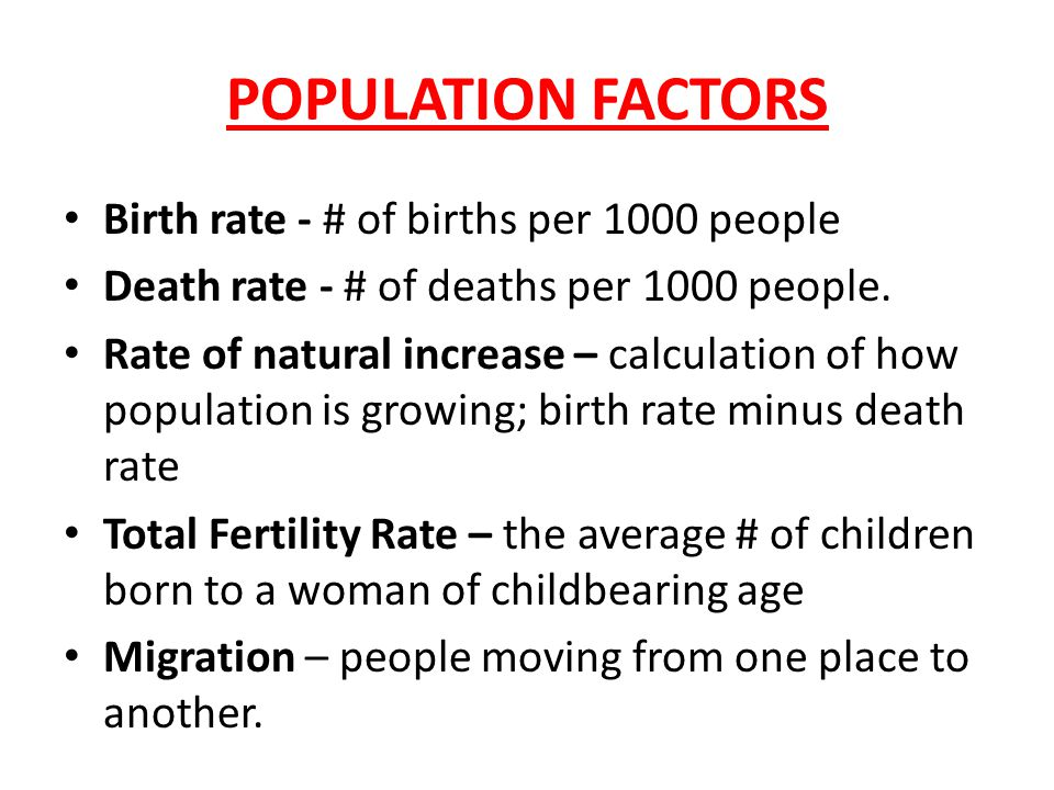 POPULATION FACTORS Birth rate - # of births per 1000 people