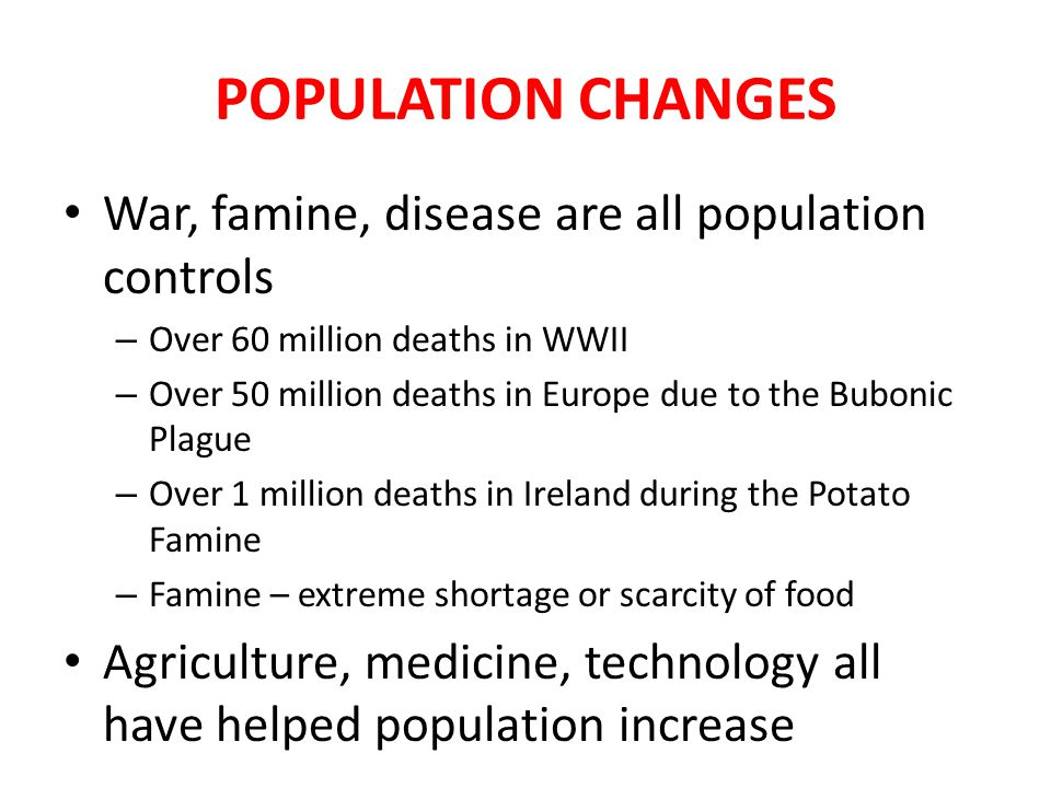 POPULATION CHANGES War, famine, disease are all population controls