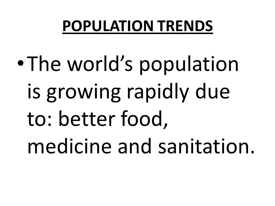 POPULATION TRENDS The world's population is growing rapidly due to: better food, medicine and sanitation.