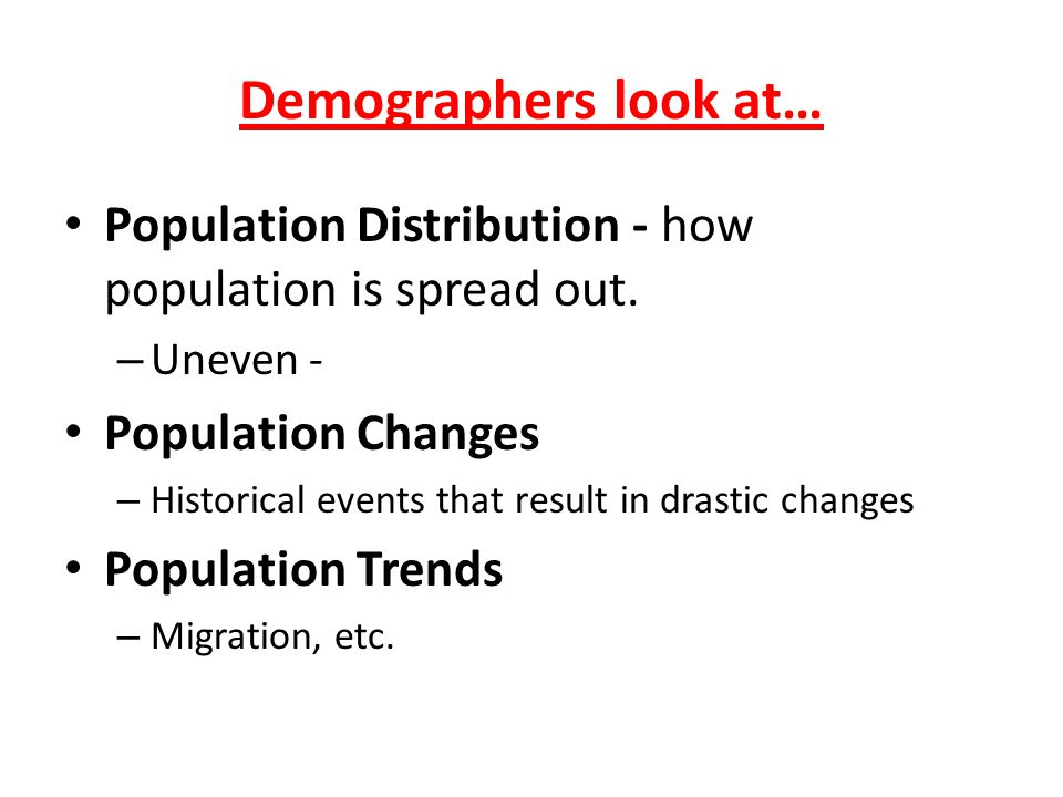 Demographers look at… Population Distribution - how population is spread out. Uneven - Population Changes.