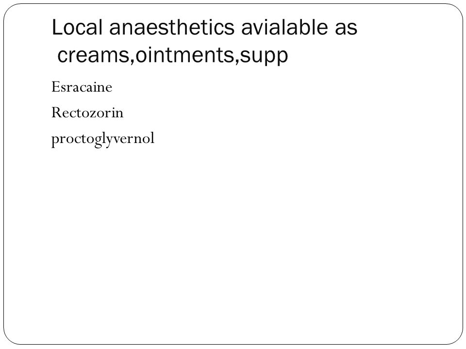 Local anaesthetics avialable as creams,ointments,supp
