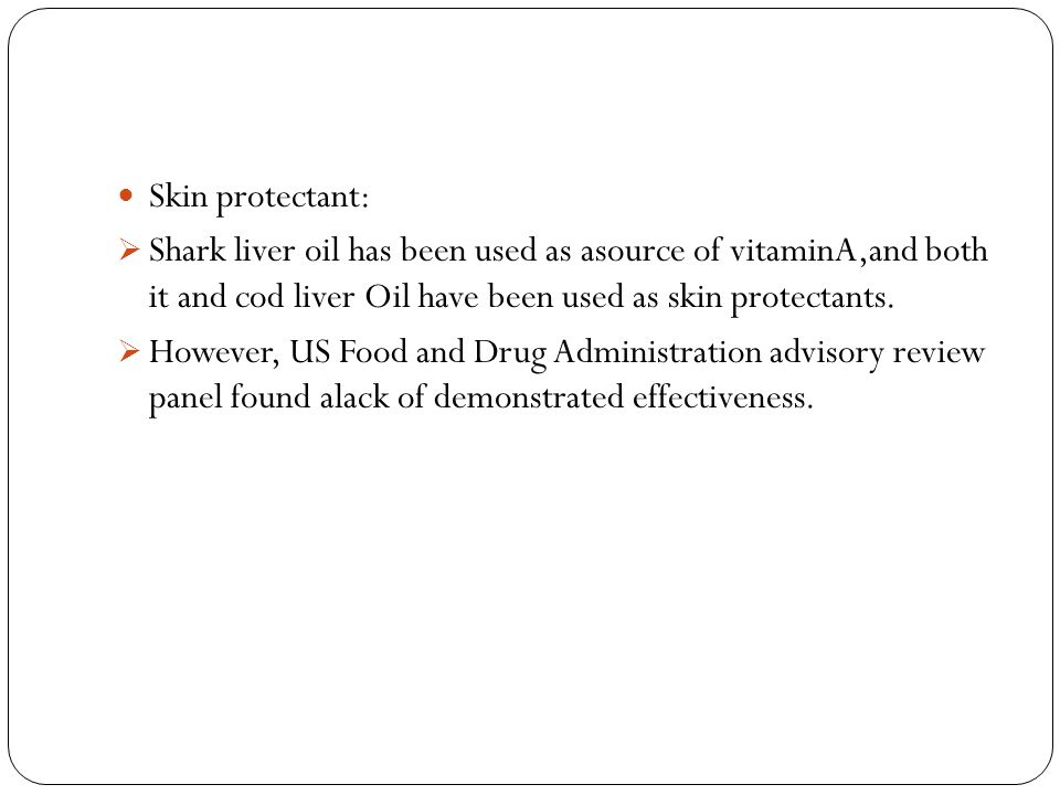Skin protectant: Shark liver oil has been used as asource of vitaminA,and both it and cod liver Oil have been used as skin protectants.