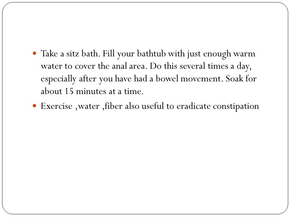 Take a sitz bath. Fill your bathtub with just enough warm water to cover the anal area. Do this several times a day, especially after you have had a bowel movement. Soak for about 15 minutes at a time.