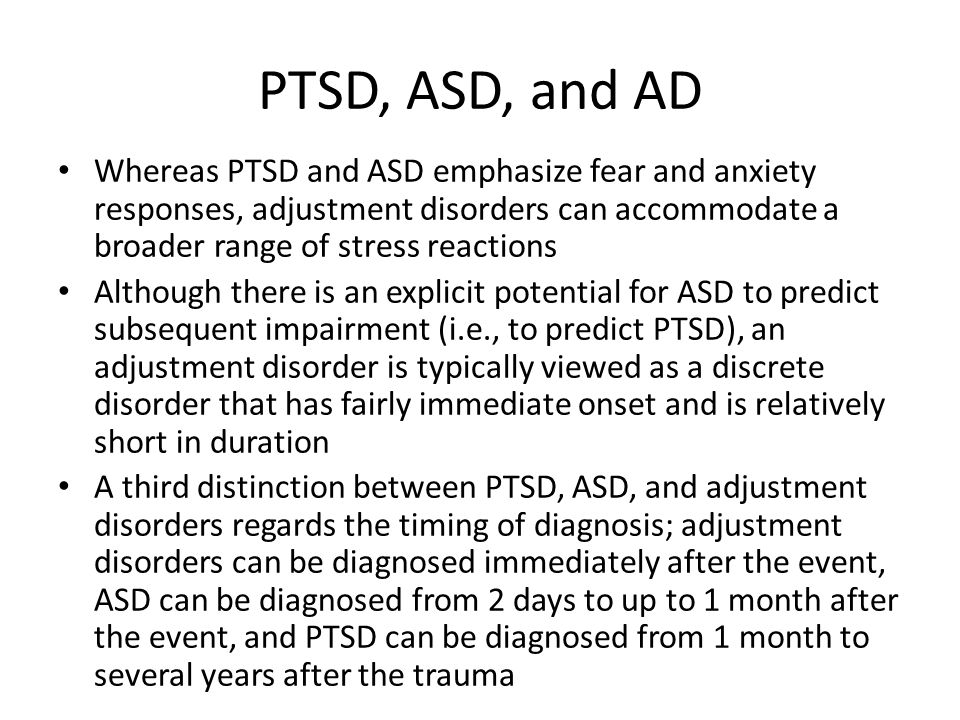 PTSD, ASD, and AD Whereas PTSD and ASD emphasize fear and anxiety responses, adjustment disorders can accommodate a broader range of stress reactions.