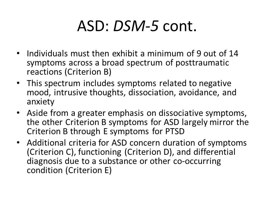 ASD: DSM-5 cont. Individuals must then exhibit a minimum of 9 out of 14 symptoms across a broad spectrum of posttraumatic reactions (Criterion B)
