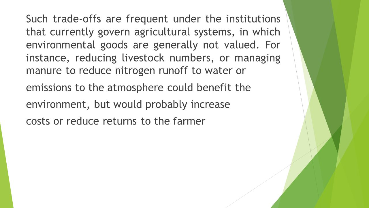 Such trade-offs are frequent under the institutions that currently govern agricultural systems, in which environmental goods are generally not valued.