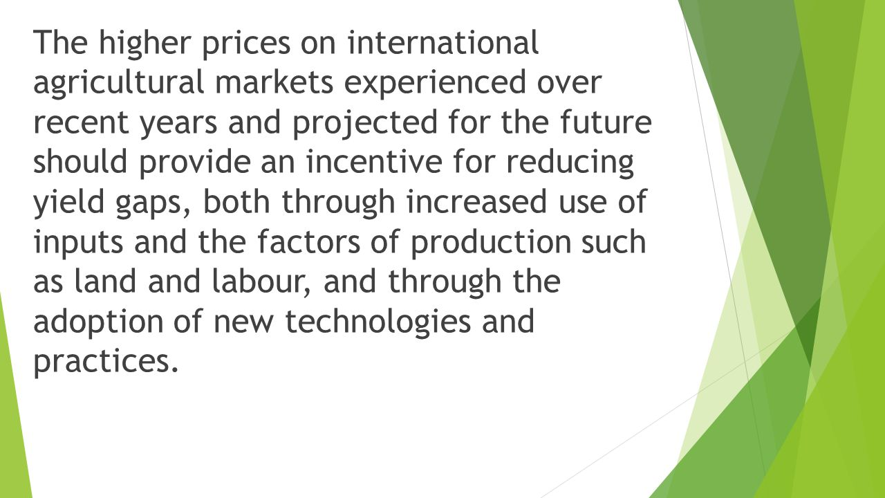 The higher prices on international agricultural markets experienced over recent years and projected for the future should provide an incentive for reducing yield gaps, both through increased use of inputs and the factors of production such as land and labour, and through the adoption of new technologies and practices.