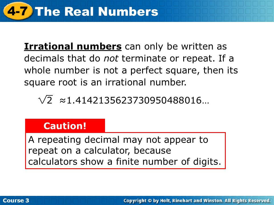 Irrational numbers can only be written as decimals that do not terminate or repeat. If a whole number is not a perfect square, then its square root is an irrational number.