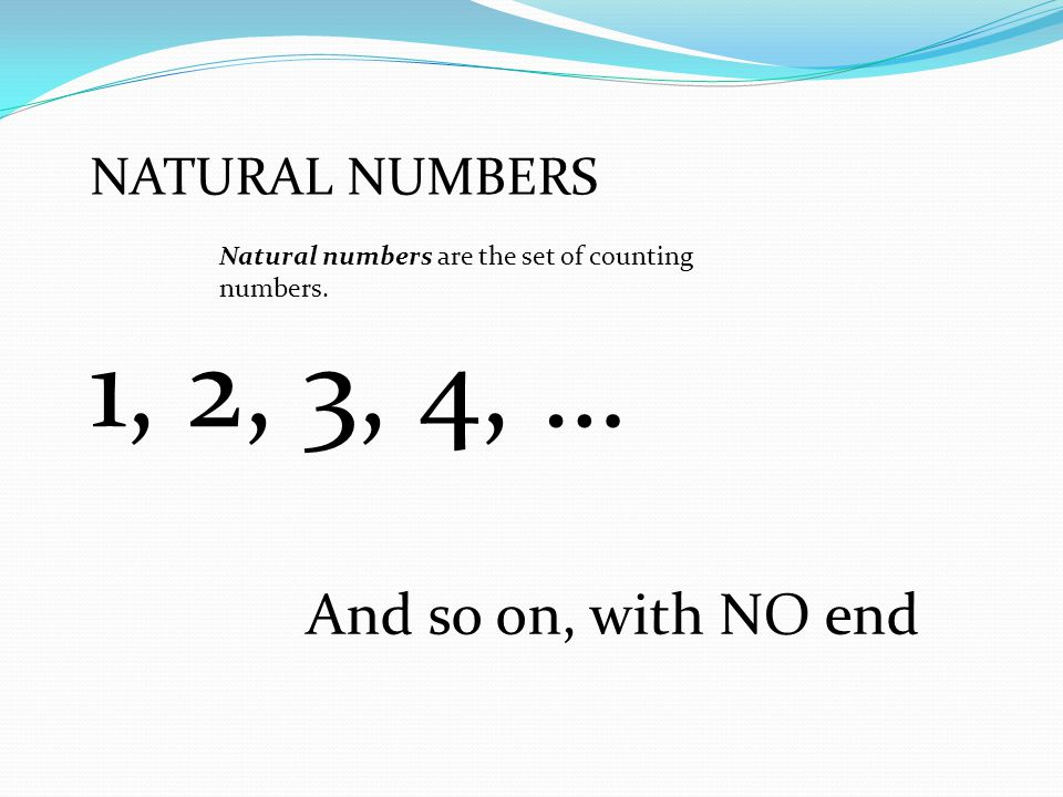 1, 2, 3, 4, … And so on, with NO end NATURAL NUMBERS