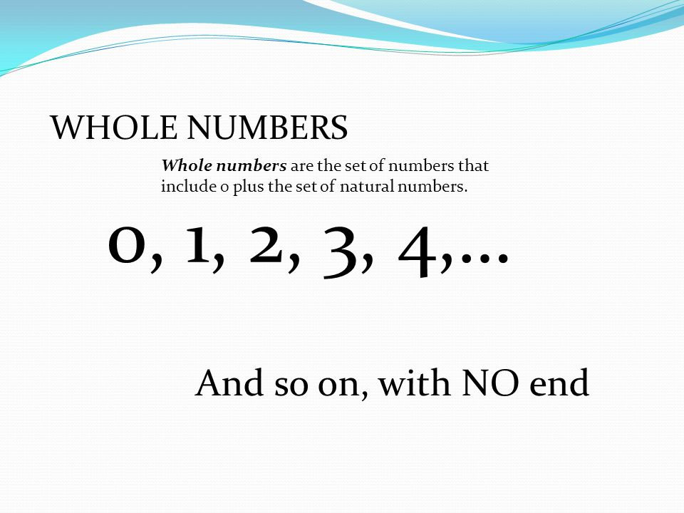 0, 1, 2, 3, 4,… And so on, with NO end WHOLE NUMBERS