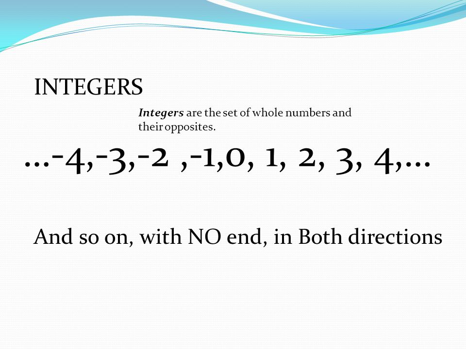 INTEGERS Integers are the set of whole numbers and their opposites. …-4,-3,-2 ,-1,0, 1, 2, 3, 4,… And so on, with NO end, in Both directions.