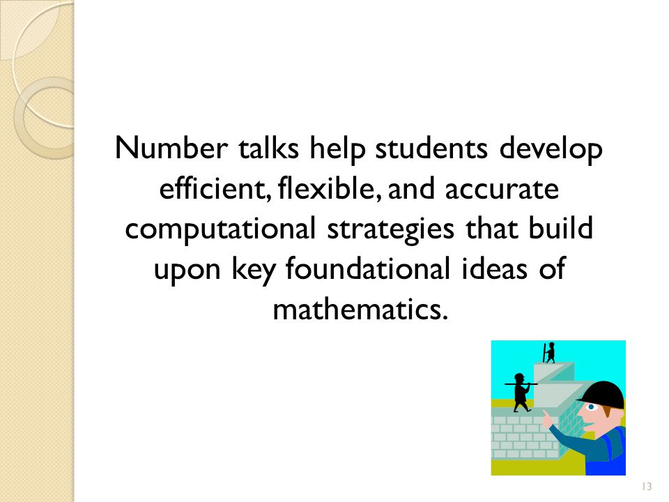 Number talks help students develop efficient, flexible, and accurate computational strategies that build upon key foundational ideas of mathematics.