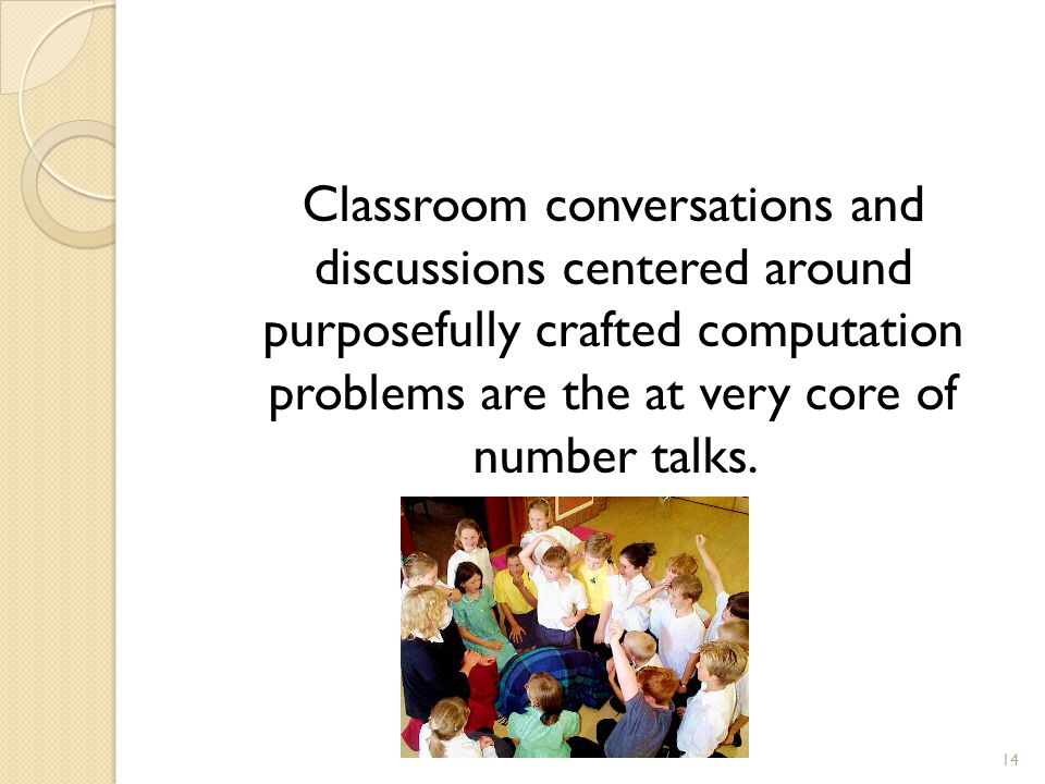 Classroom conversations and discussions centered around purposefully crafted computation problems are the at very core of number talks.