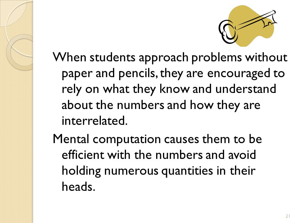 When students approach problems without paper and pencils, they are encouraged to rely on what they know and understand about the numbers and how they are interrelated.