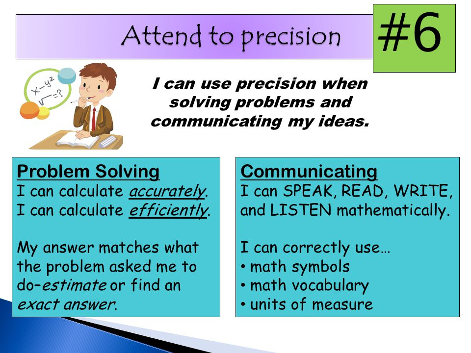 I can use precision when solving problems and communicating my ideas.