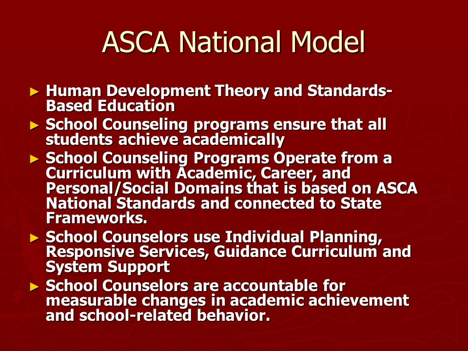 ASCA National Model Human Development Theory and Standards-Based Education. School Counseling programs ensure that all students achieve academically.