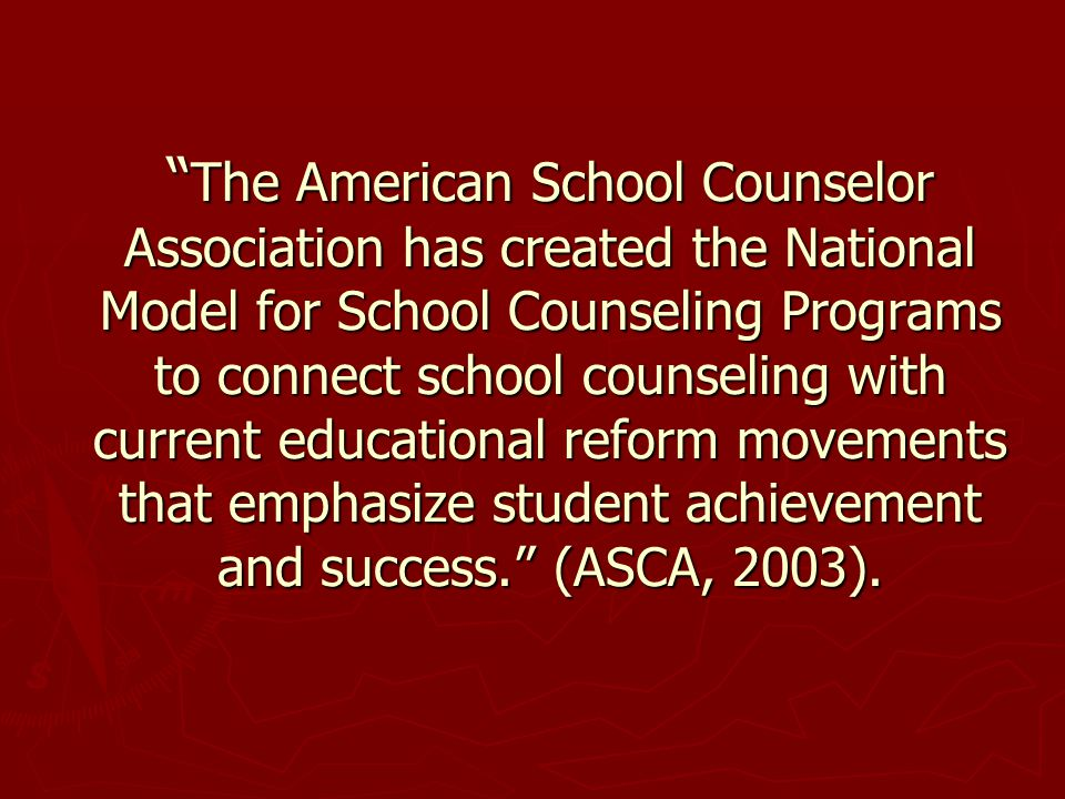 The American School Counselor Association has created the National Model for School Counseling Programs to connect school counseling with current educational reform movements that emphasize student achievement and success. (ASCA, 2003).