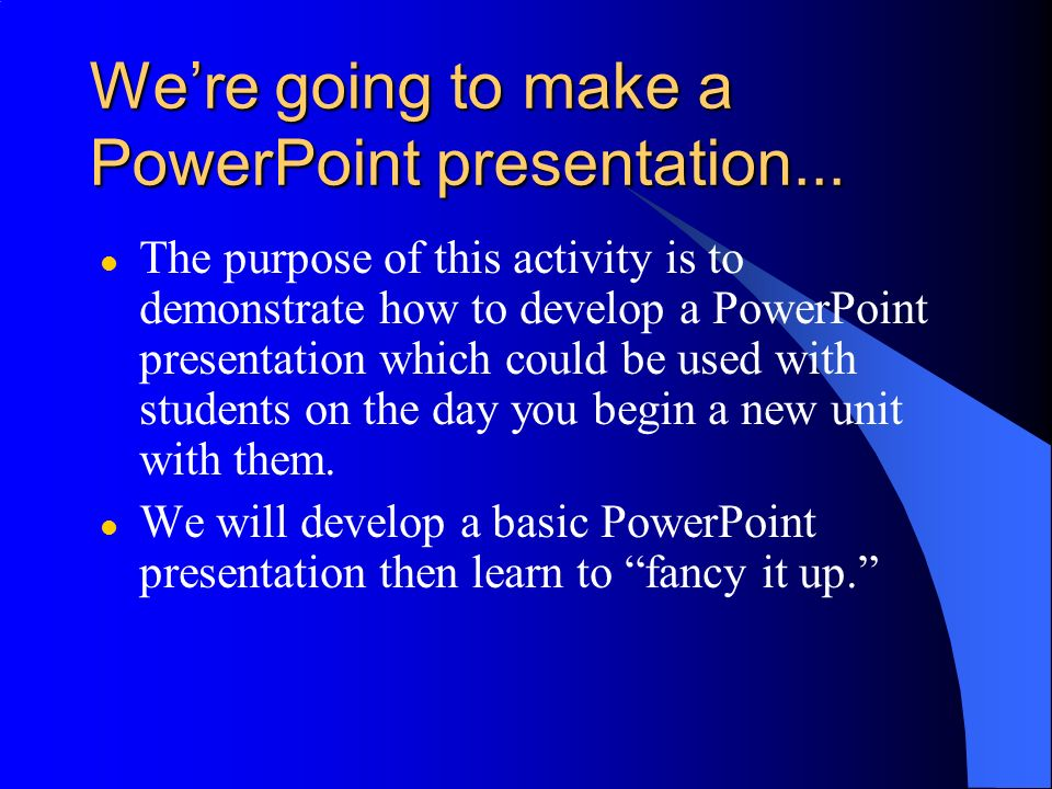 We're going to make a PowerPoint presentation...