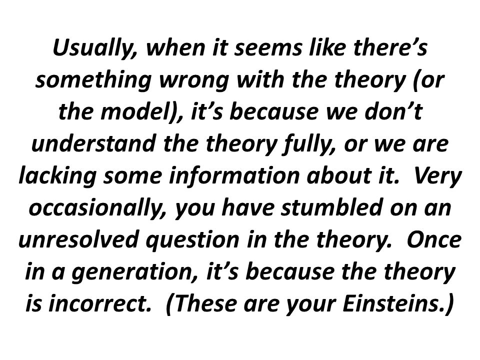 Usually, when it seems like there's something wrong with the theory (or the model), it's because we don't understand the theory fully, or we are lacking some information about it.