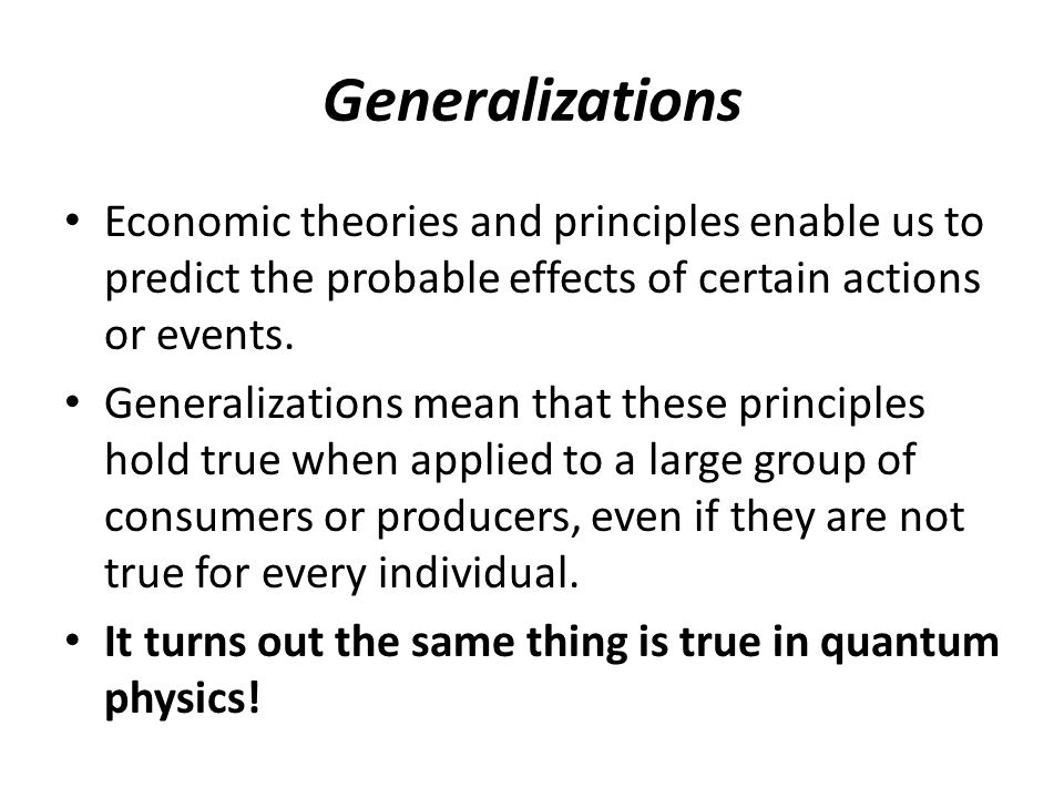 Generalizations Economic theories and principles enable us to predict the probable effects of certain actions or events.