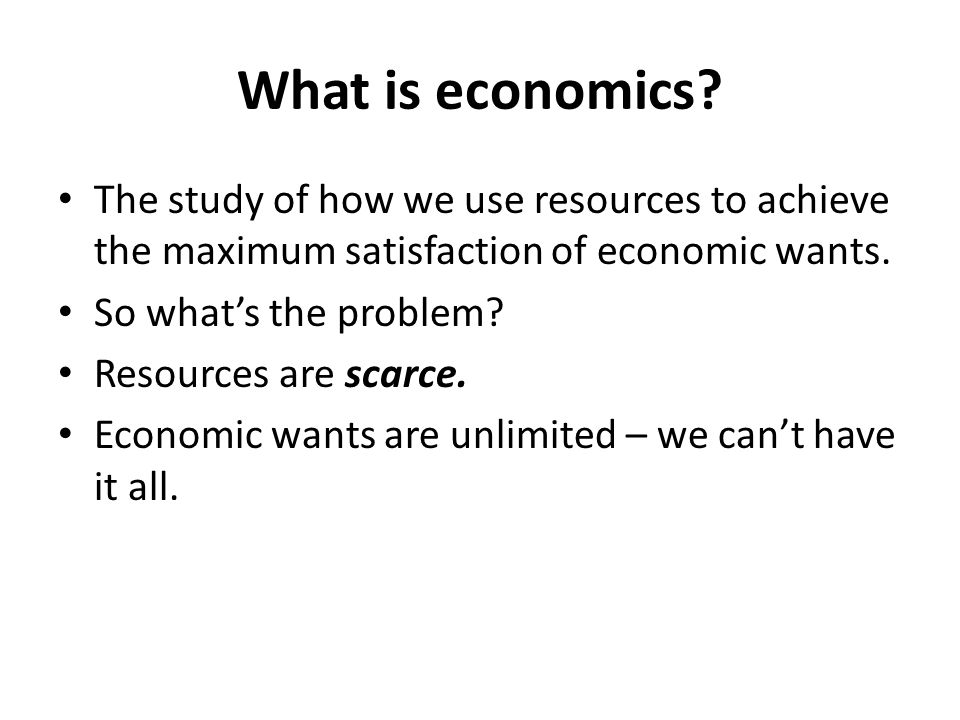 What is economics The study of how we use resources to achieve the maximum satisfaction of economic wants.
