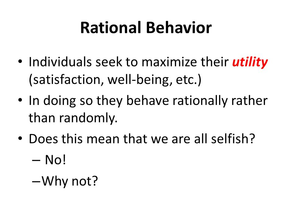 Rational Behavior Individuals seek to maximize their utility (satisfaction, well-being, etc.)