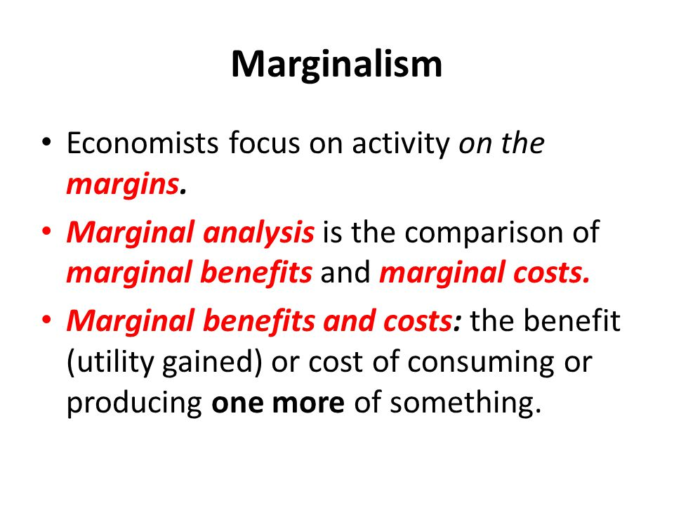 Marginalism Economists focus on activity on the margins.