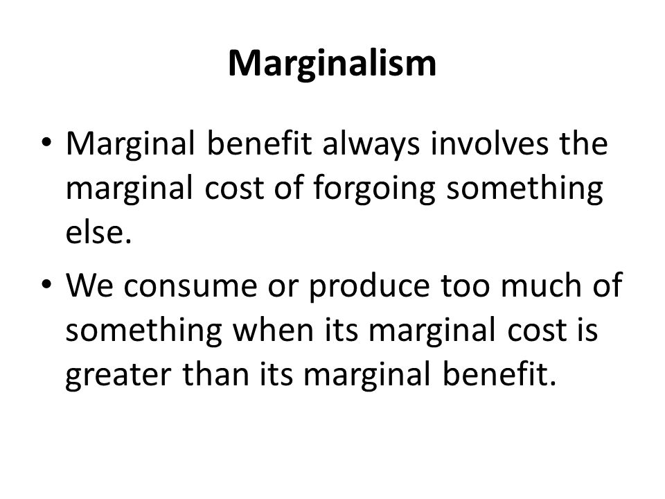 Marginalism Marginal benefit always involves the marginal cost of forgoing something else.
