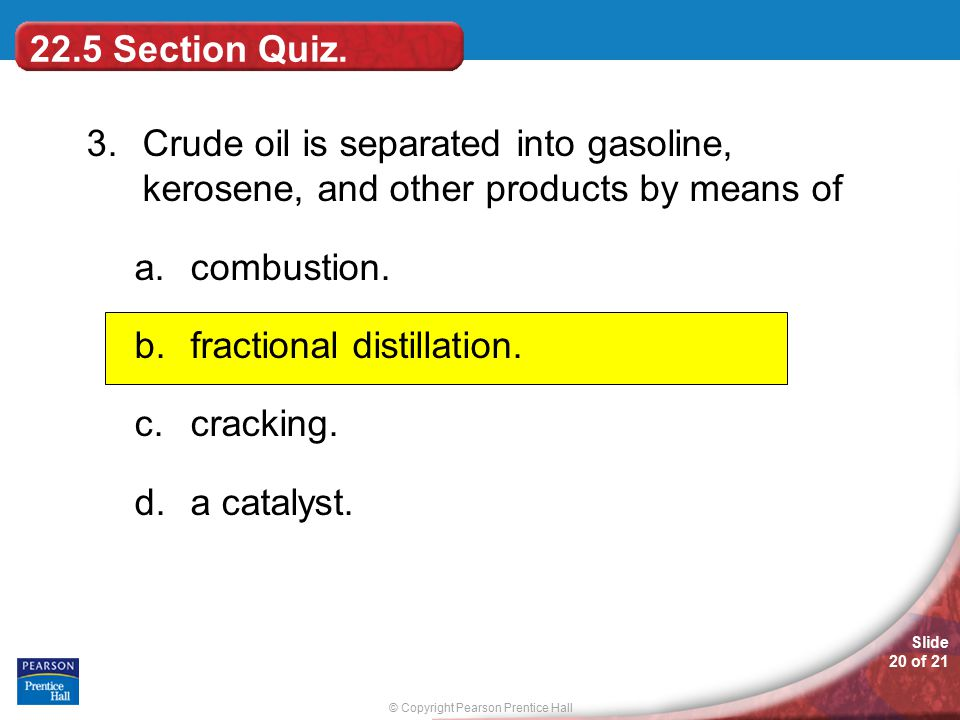 22.5 Section Quiz. 3. Crude oil is separated into gasoline, kerosene, and other products by means of.