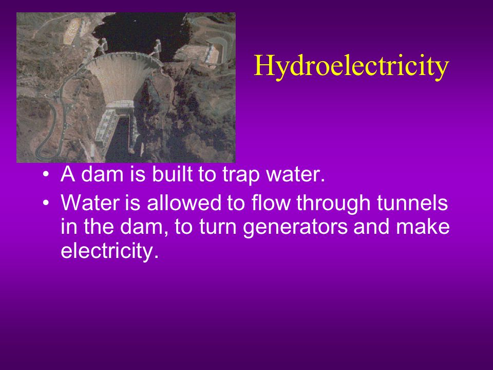 Hydroelectricity A dam is built to trap water.
