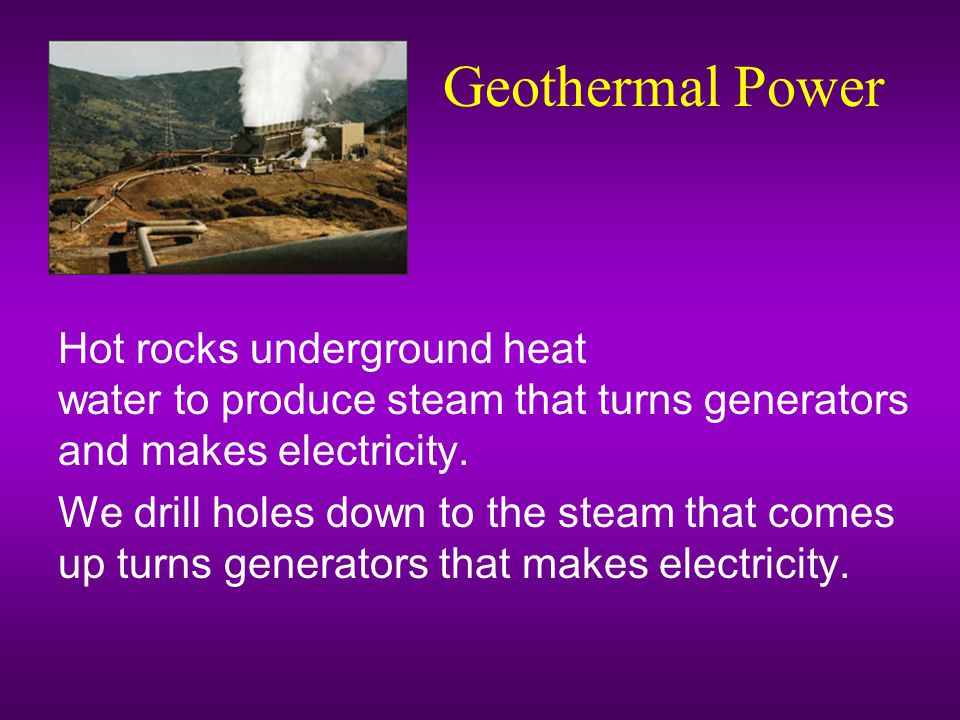 Geothermal Power Hot rocks underground heat water to produce steam that turns generators and makes electricity.