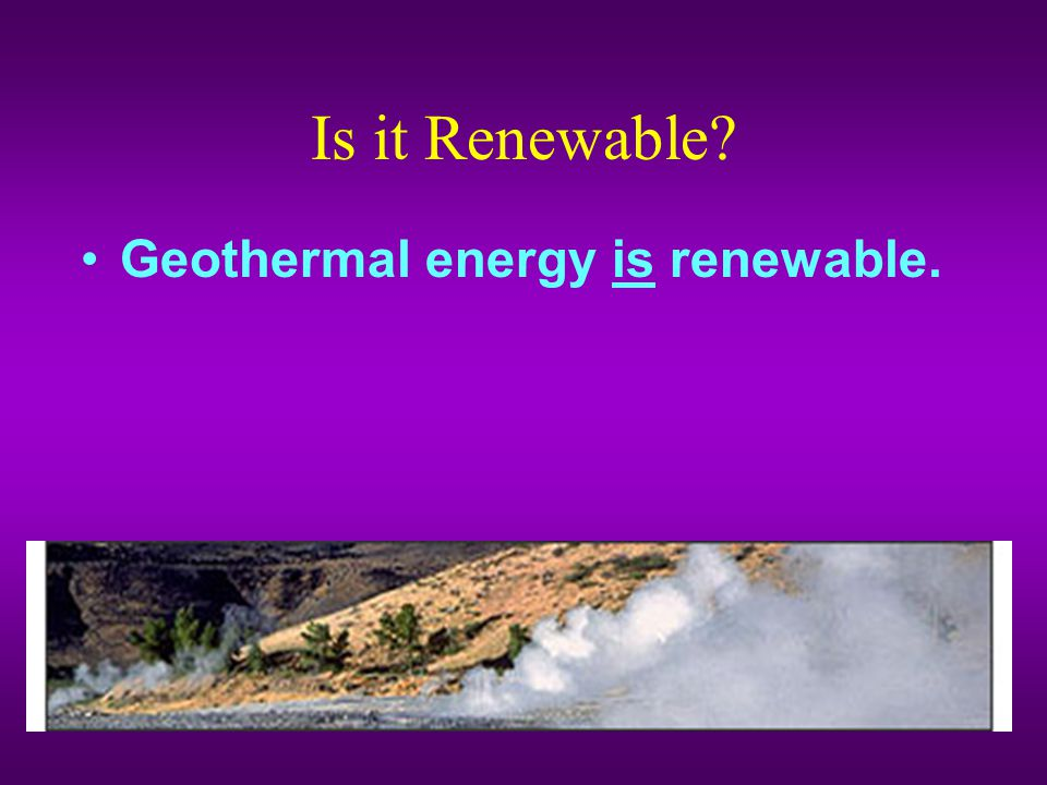 Is it Renewable Geothermal energy is renewable.