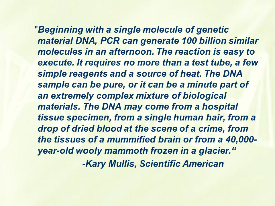 Beginning with a single molecule of genetic material DNA, PCR can generate 100 billion similar molecules in an afternoon. The reaction is easy to execute. It requires no more than a test tube, a few simple reagents and a source of heat. The DNA sample can be pure, or it can be a minute part of an extremely complex mixture of biological materials. The DNA may come from a hospital tissue specimen, from a single human hair, from a drop of dried blood at the scene of a crime, from the tissues of a mummified brain or from a 40,000-year-old wooly mammoth frozen in a glacier.