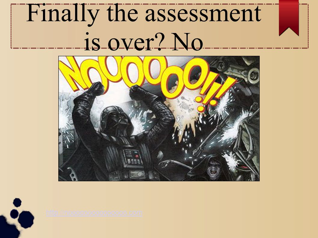Finally the assessment is over No