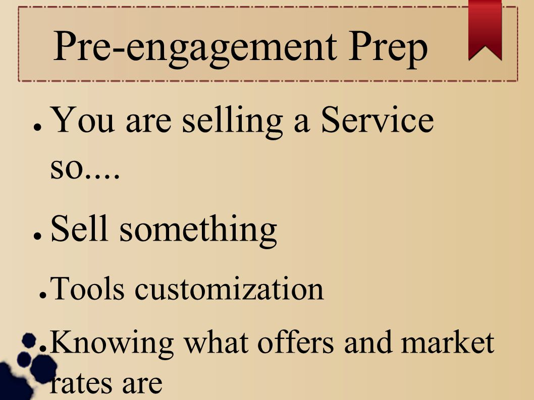 Pre-engagement Prep You are selling a Service so.... Sell something