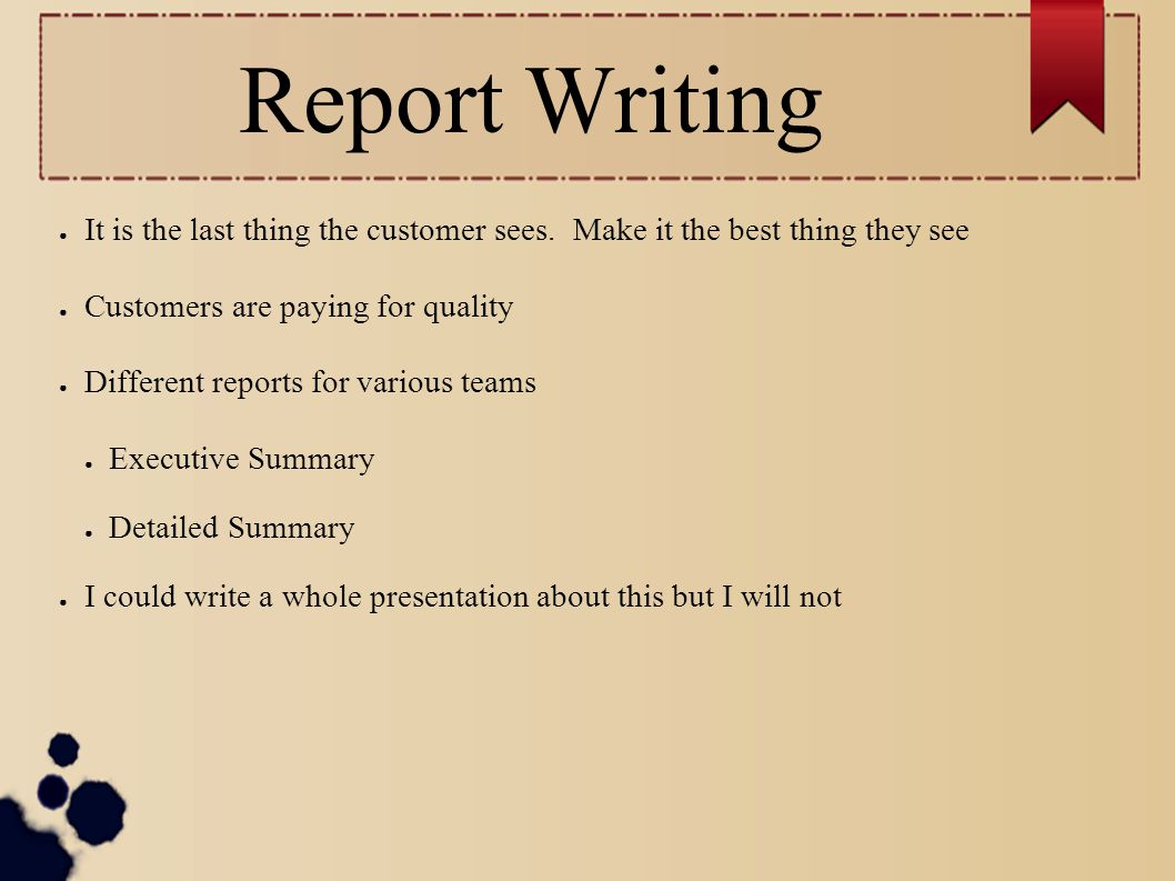 Report Writing It is the last thing the customer sees. Make it the best thing they see. Customers are paying for quality.