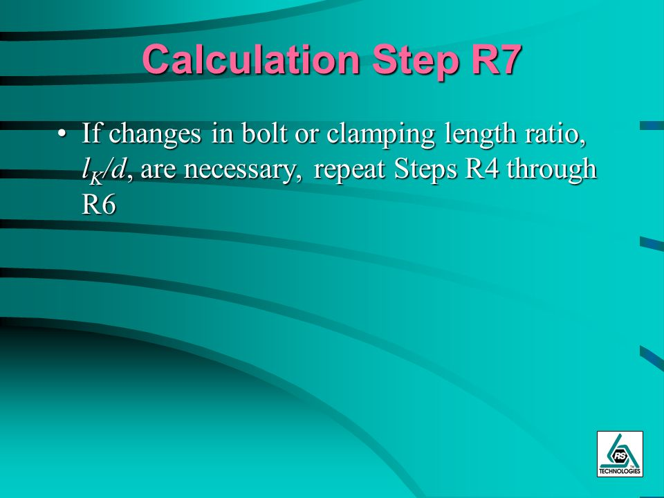 Calculation Step R7 If changes in bolt or clamping length ratio, lK/d, are necessary, repeat Steps R4 through R6.