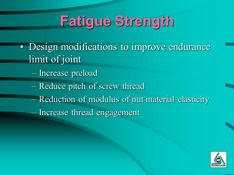 Fatigue Strength Design modifications to improve endurance limit of joint. Increase preload. Reduce pitch of screw thread.